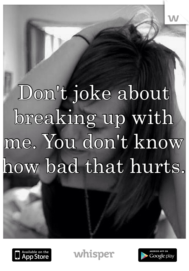 Don't joke about breaking up with me. You don't know how bad that hurts.