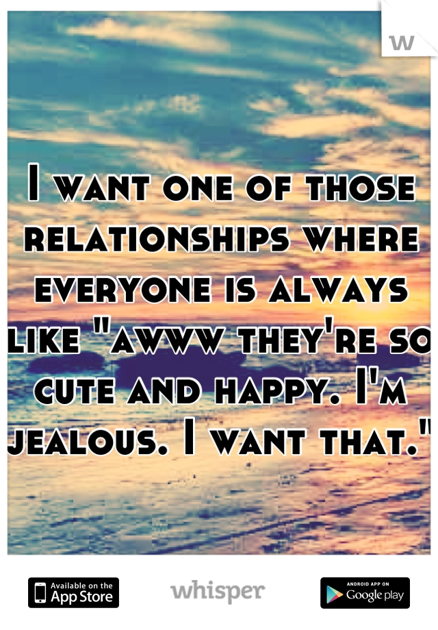 """I want one of those relationships where everyone is always like """"awww they're so cute and happy. I'm jealous. I want that."""""""