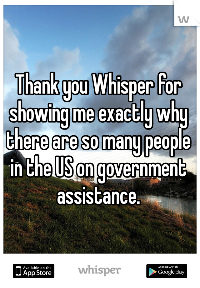 Thank you Whisper for showing me exactly why there are so many people in the US on government assistance.