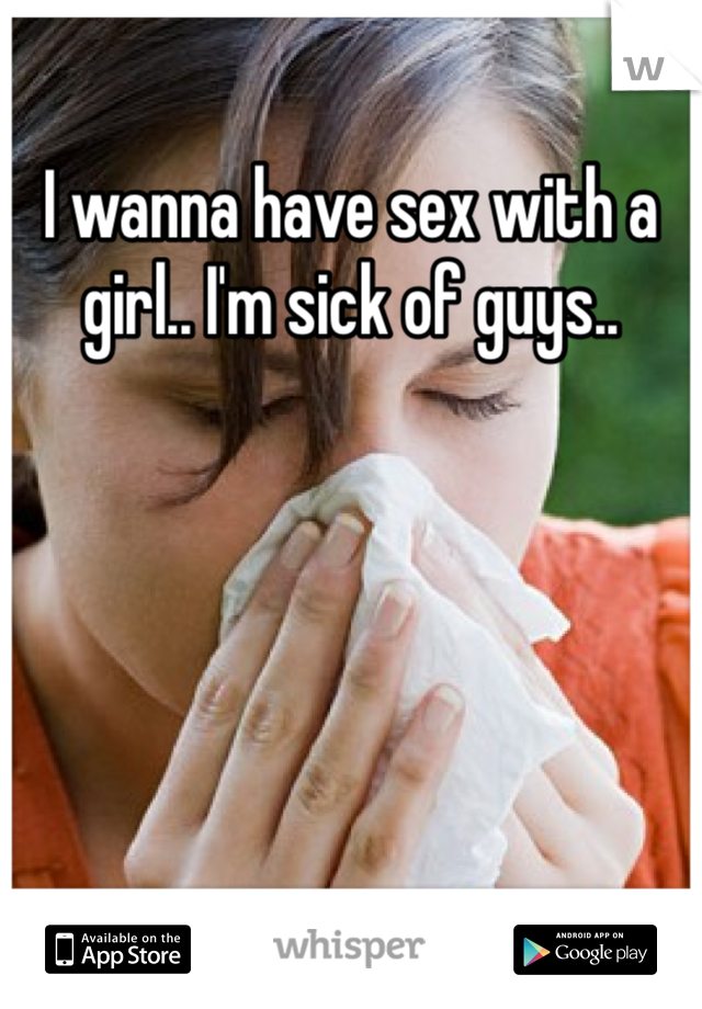 I wanna have sex with a girl.. I'm sick of guys..