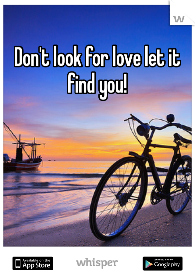 Don't look for love let it find you!