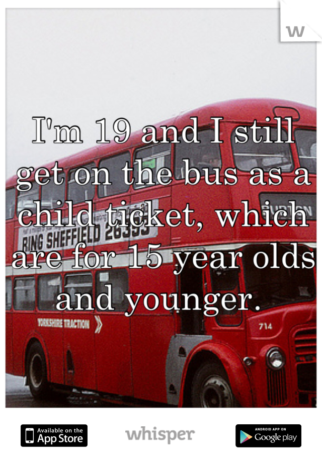 I'm 19 and I still get on the bus as a child ticket, which are for 15 year olds and younger.
