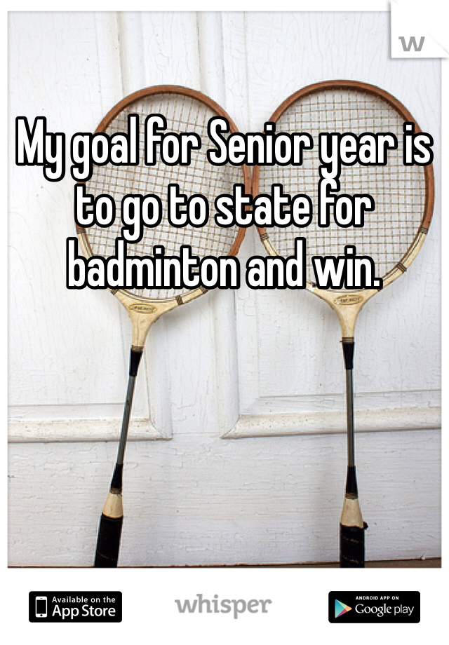 My goal for Senior year is to go to state for badminton and win.