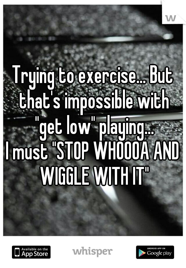 "Trying to exercise... But that's impossible with ""get low"" playing...  I must ""STOP WHOOOA AND WIGGLE WITH IT"""