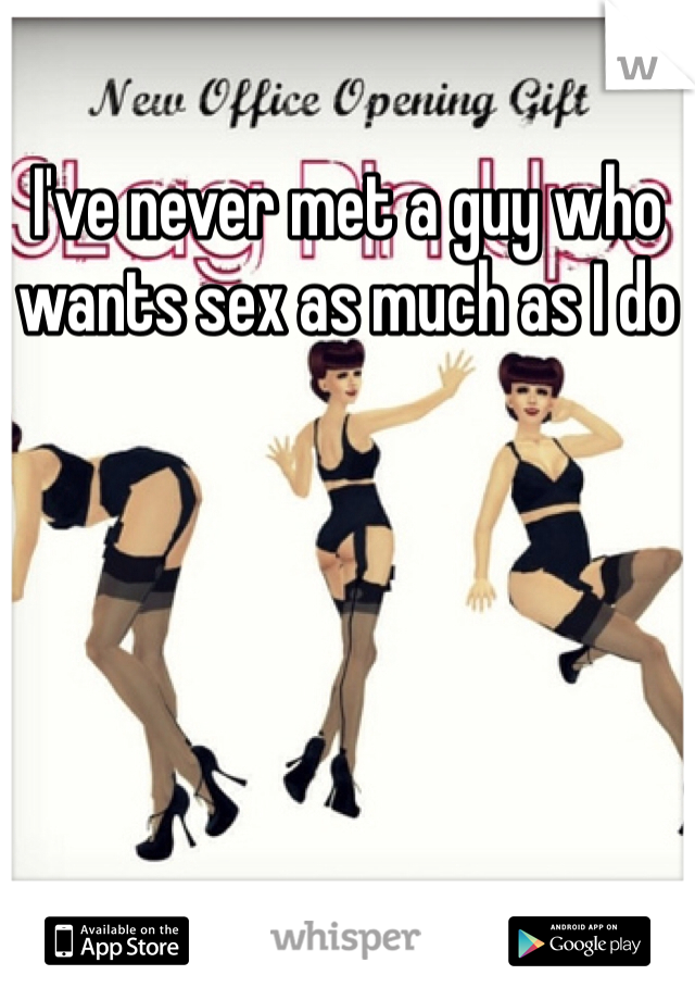 I've never met a guy who wants sex as much as I do