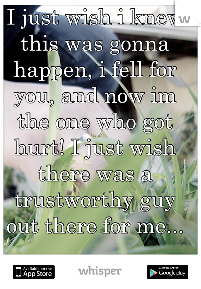 I just wish i knew this was gonna happen, i fell for you, and now im the one who got hurt! I just wish there was a trustworthy guy out there for me...
