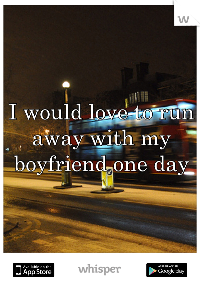 I would love to run away with my boyfriend one day