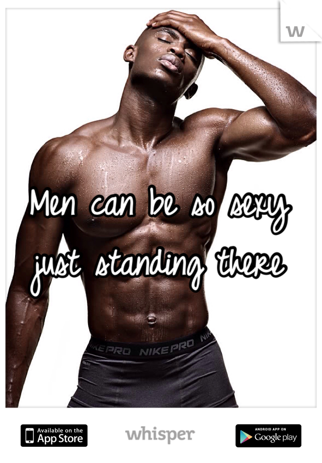 Men can be so sexy just standing there