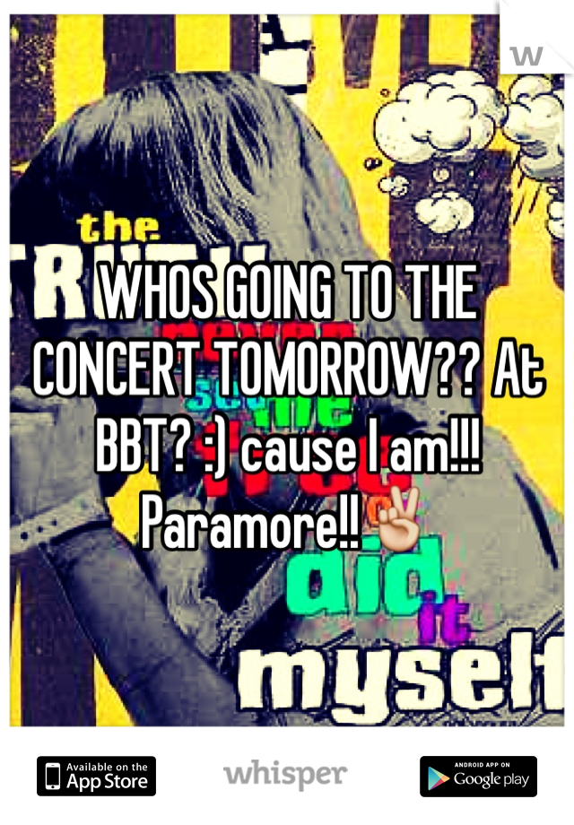 WHOS GOING TO THE CONCERT TOMORROW?? At BBT? :) cause I am!!! Paramore!!✌️