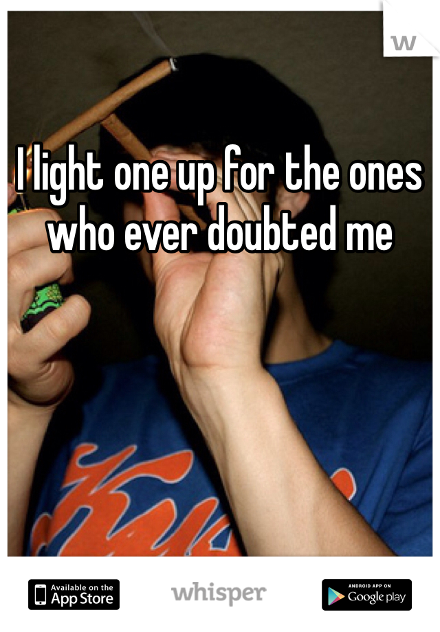 I light one up for the ones who ever doubted me