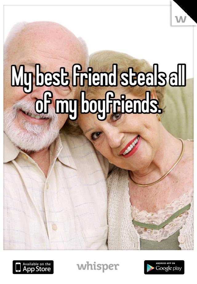 My best friend steals all of my boyfriends.