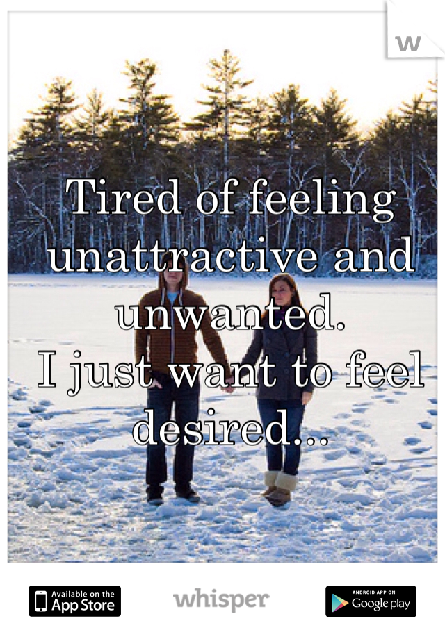 Tired of feeling unattractive and unwanted.  I just want to feel desired...