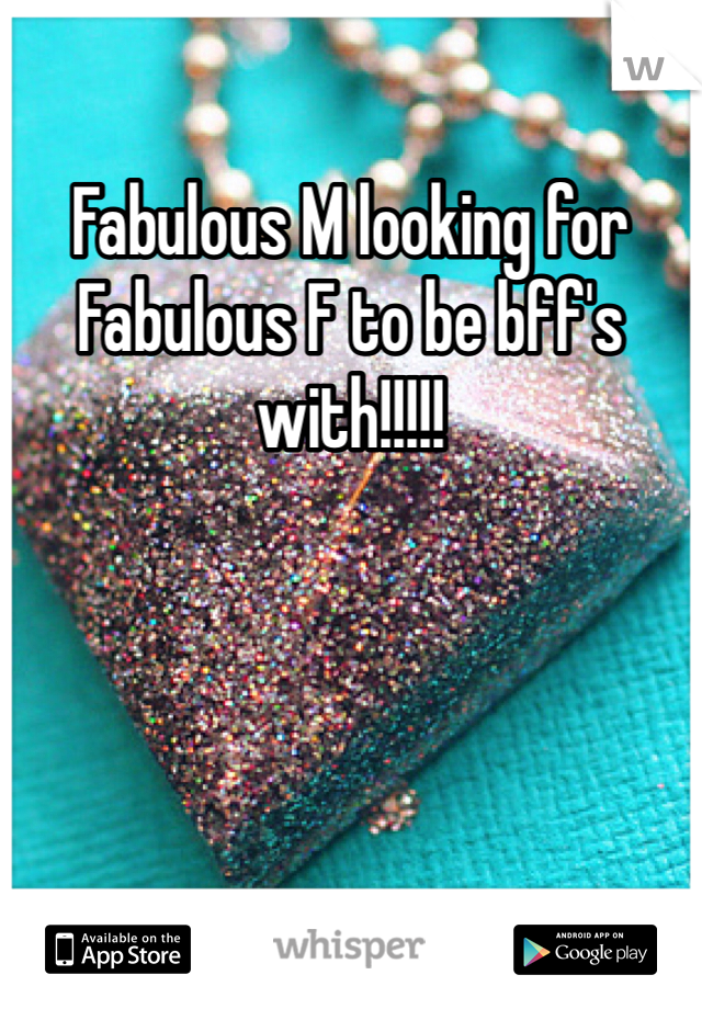 Fabulous M looking for Fabulous F to be bff's with!!!!!