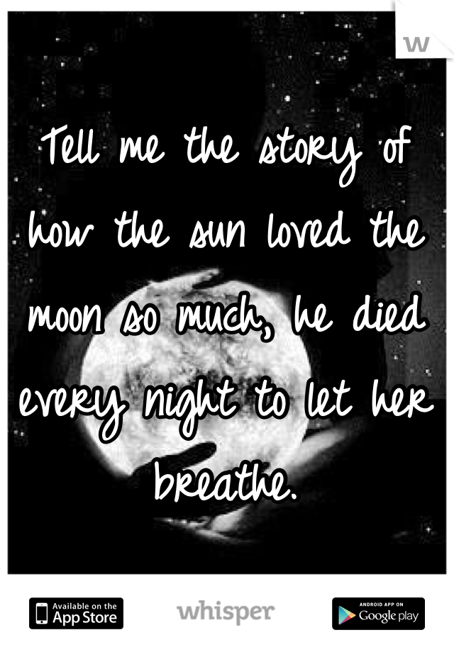 Tell me the story of how the sun loved the moon so much, he died every night to let her breathe.
