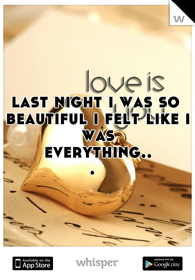 last night i was so beautiful i felt like i was everything...