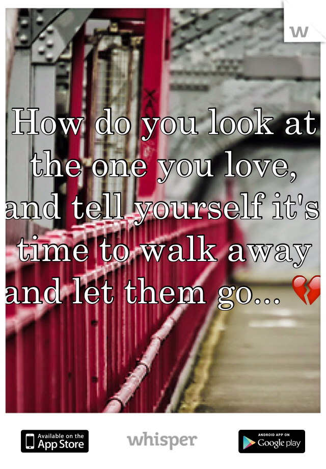 How do you look at the one you love, and tell yourself it's time to walk away and let them go... 💔