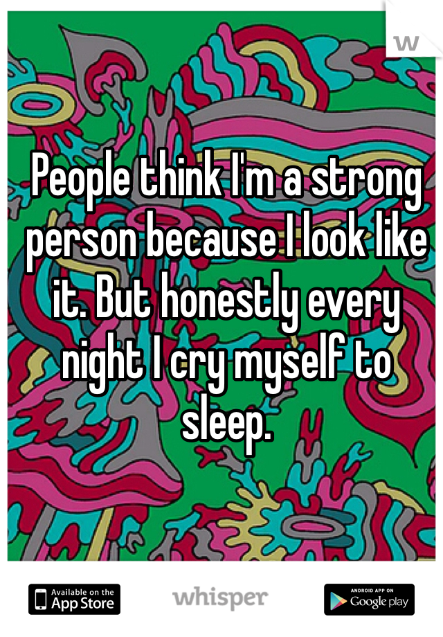 People think I'm a strong person because I look like it. But honestly every night I cry myself to sleep.