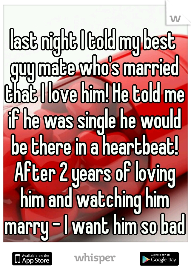 last night I told my best guy mate who's married that I love him! He told me if he was single he would be there in a heartbeat! After 2 years of loving him and watching him marry - I want him so bad