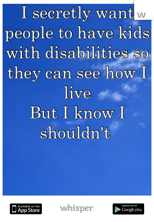 I secretly want people to have kids with disabilities so they can see how I live But I know I shouldn't