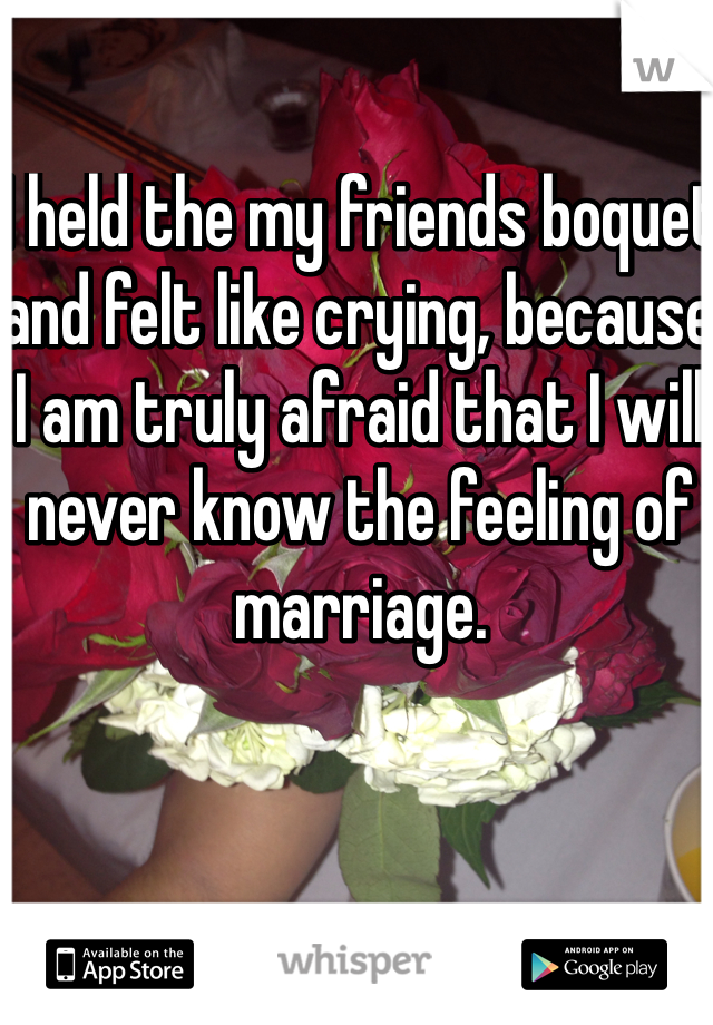 I held the my friends boquet and felt like crying, because I am truly afraid that I will never know the feeling of marriage.