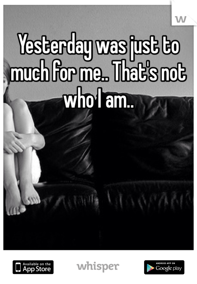 Yesterday was just to much for me.. That's not who I am..