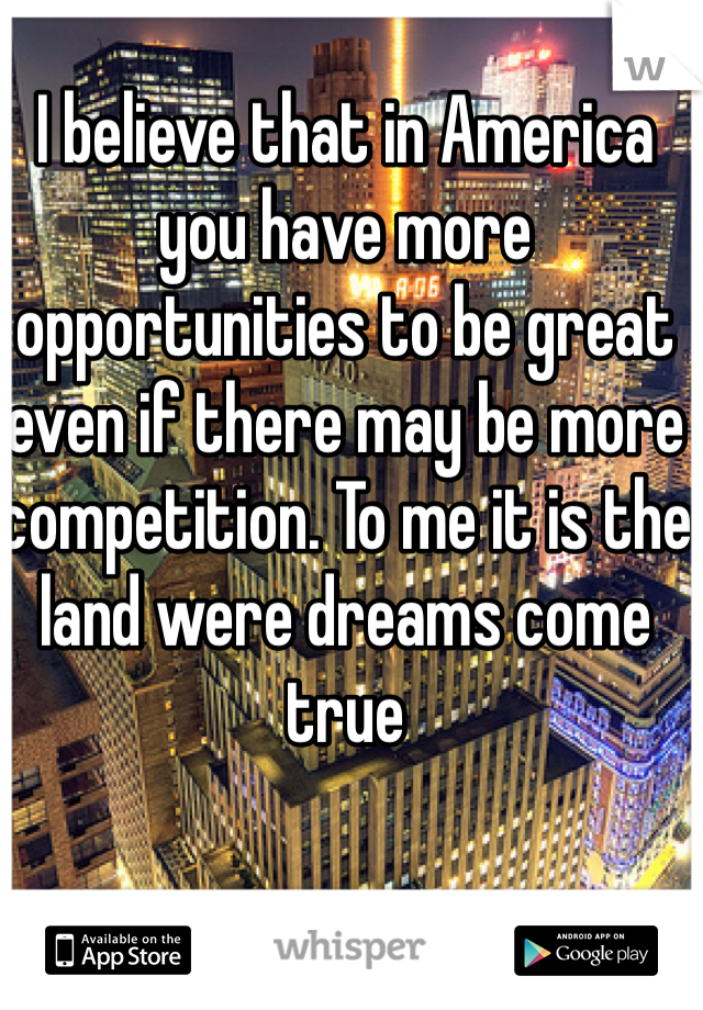 I believe that in America you have more opportunities to be great even if there may be more competition. To me it is the land were dreams come true