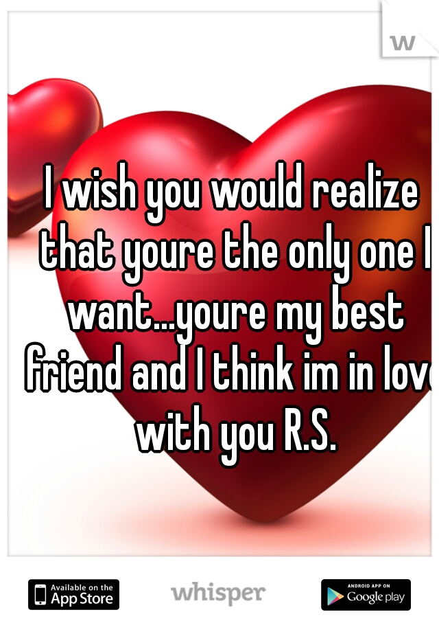 I wish you would realize that youre the only one I want...youre my best friend and I think im in love with you R.S.