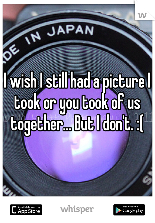 I wish I still had a picture I took or you took of us together... But I don't. :(