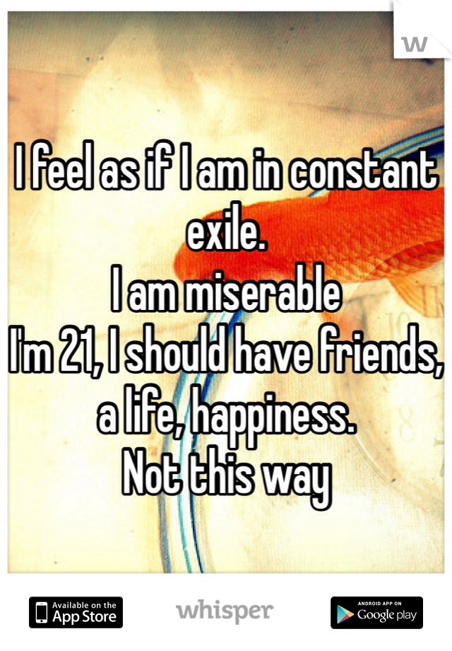 I feel as if I am in constant exile. I am miserable I'm 21, I should have friends, a life, happiness. Not this way