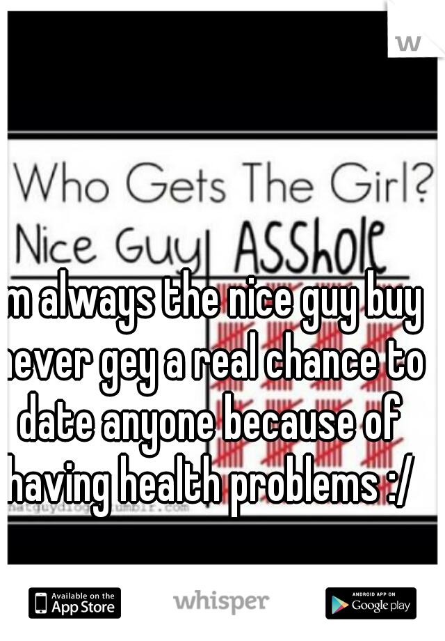 I'm always the nice guy buy never gey a real chance to date anyone because of having health problems :/