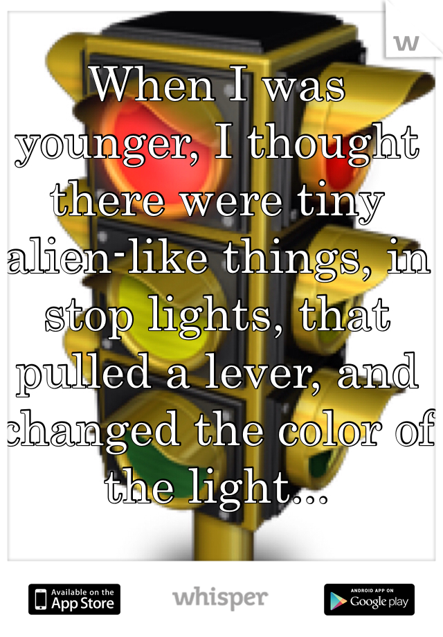 When I was younger, I thought there were tiny alien-like things, in stop lights, that pulled a lever, and changed the color of the light...