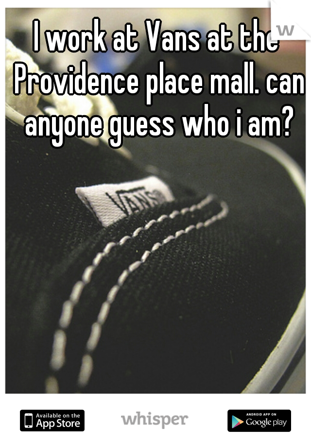 I work at Vans at the Providence place mall. can anyone guess who i am?