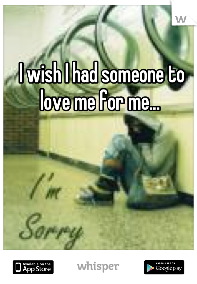 I wish I had someone to love me for me...