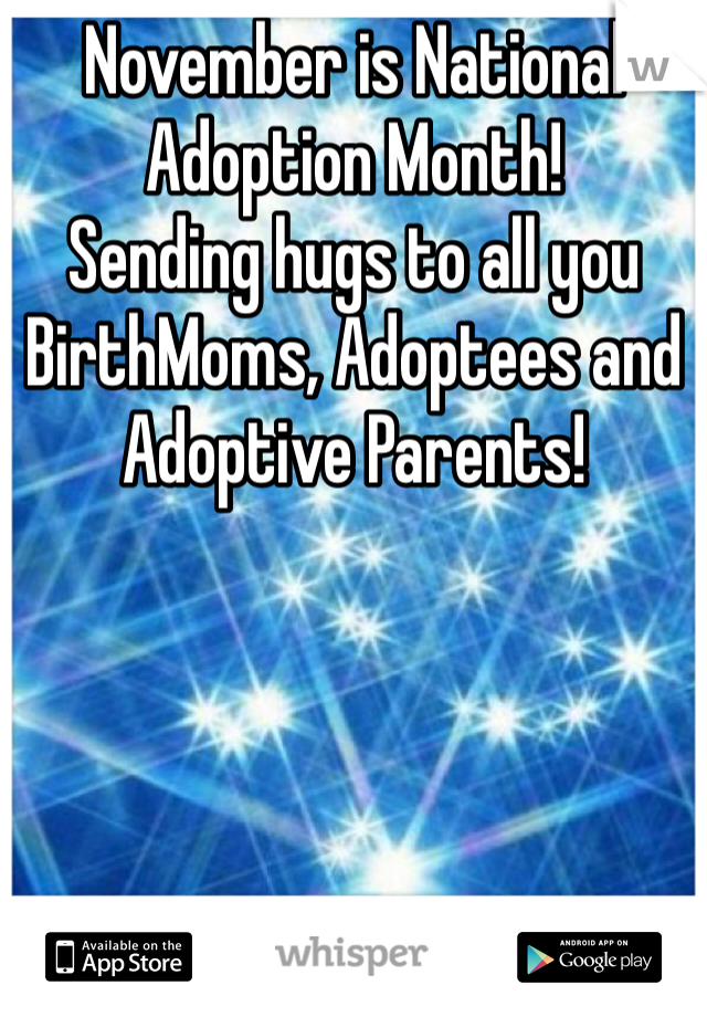 November is National Adoption Month! Sending hugs to all you BirthMoms, Adoptees and Adoptive Parents!