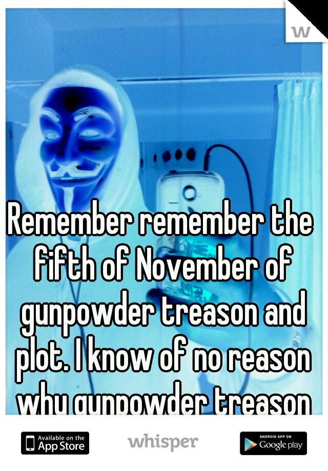 Remember remember the fifth of November of gunpowder treason and plot. I know of no reason why gunpowder treason should ever be forgot.