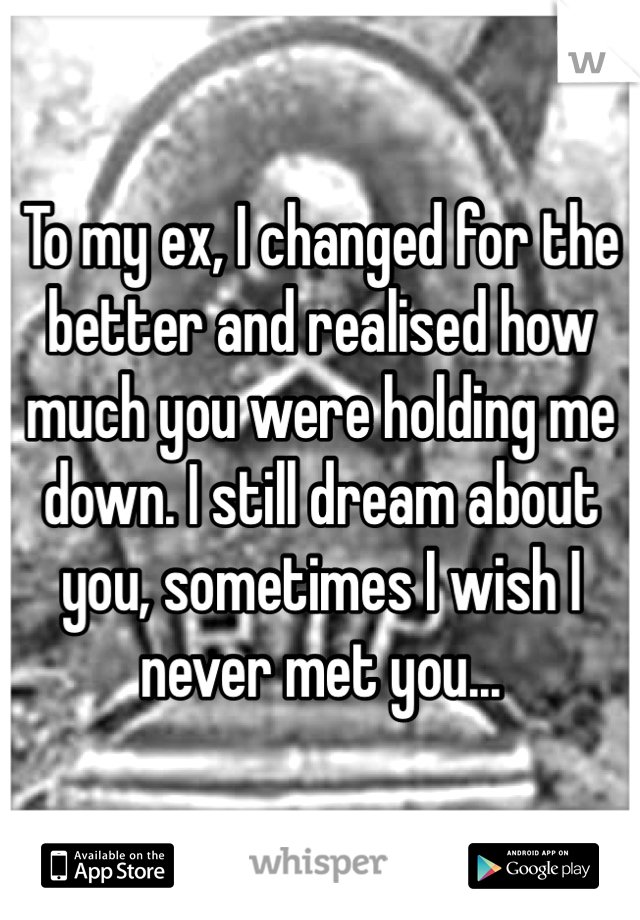 To my ex, I changed for the better and realised how much you were holding me down. I still dream about you, sometimes I wish I never met you...