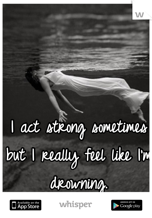 I act strong sometimes but I really feel like I'm drowning.