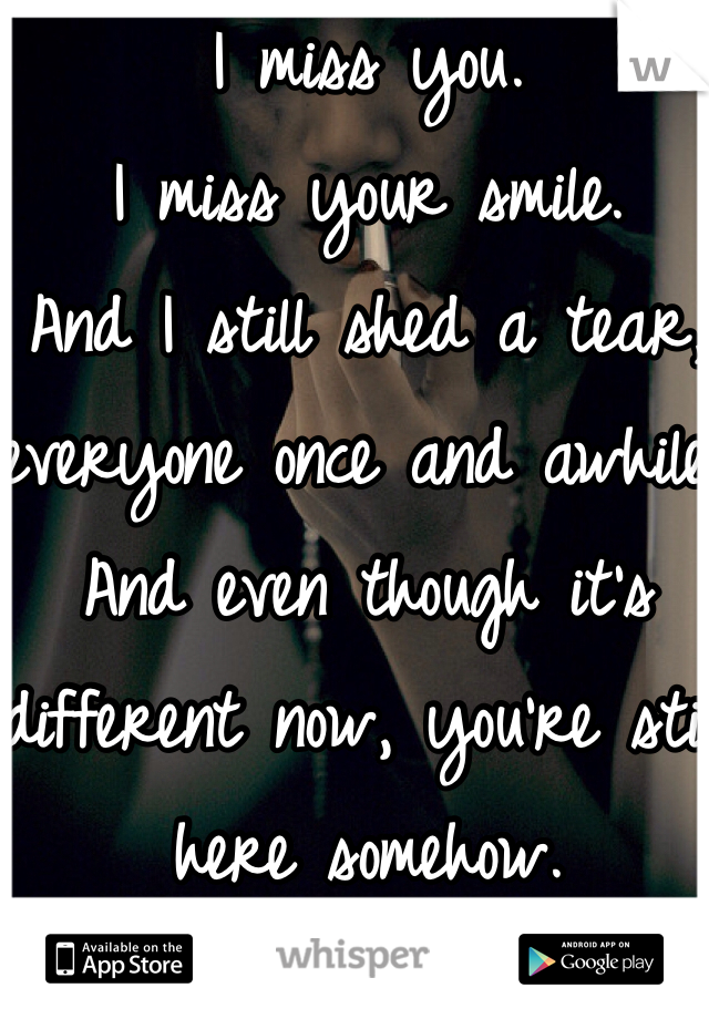 I miss you. I miss your smile. And I still shed a tear, everyone once and awhile. And even though it's different now, you're still here somehow.