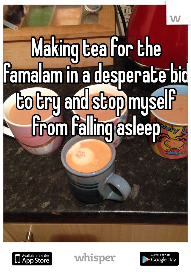 Making tea for the famalam in a desperate bid to try and stop myself from falling asleep