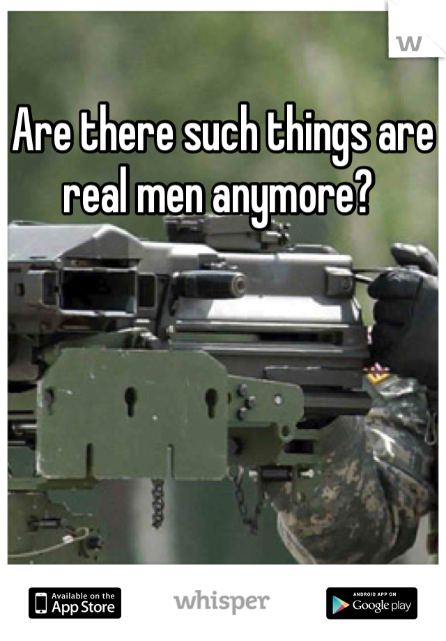 Are there such things are real men anymore?