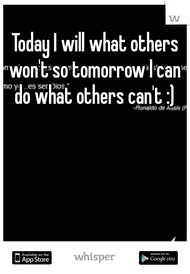 Today I will what others won't so tomorrow I can do what others can't :)