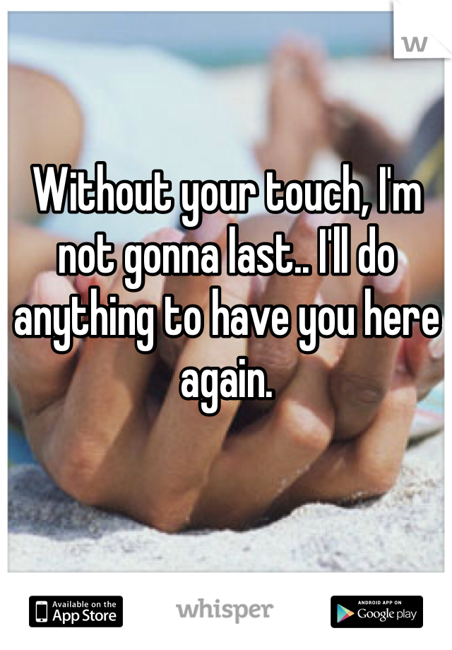Without your touch, I'm not gonna last.. I'll do anything to have you here again.