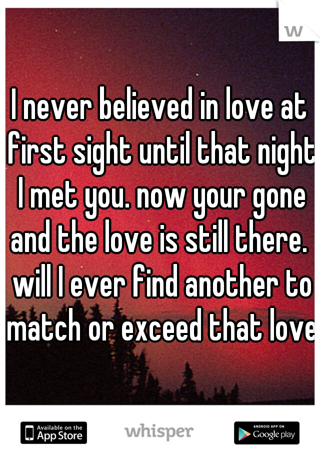 I never believed in love at first sight until that night I met you. now your gone and the love is still there.  will I ever find another to match or exceed that love?