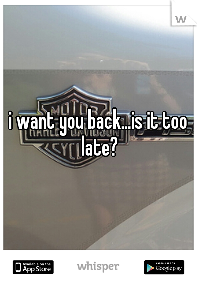 i want you back...is it too late?