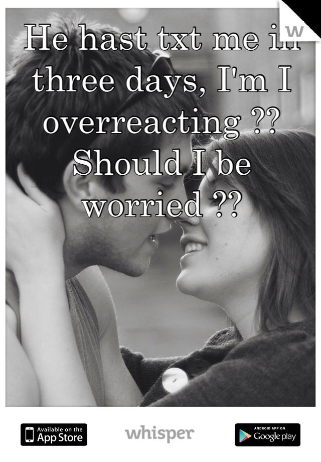 He hast txt me in three days, I'm I overreacting ?? Should I be worried ??