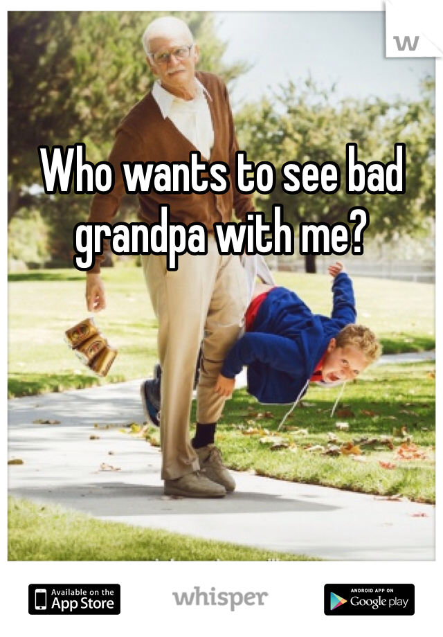 Who wants to see bad grandpa with me?