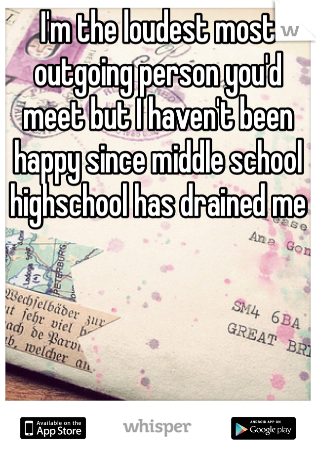 I'm the loudest most outgoing person you'd meet but I haven't been happy since middle school highschool has drained me