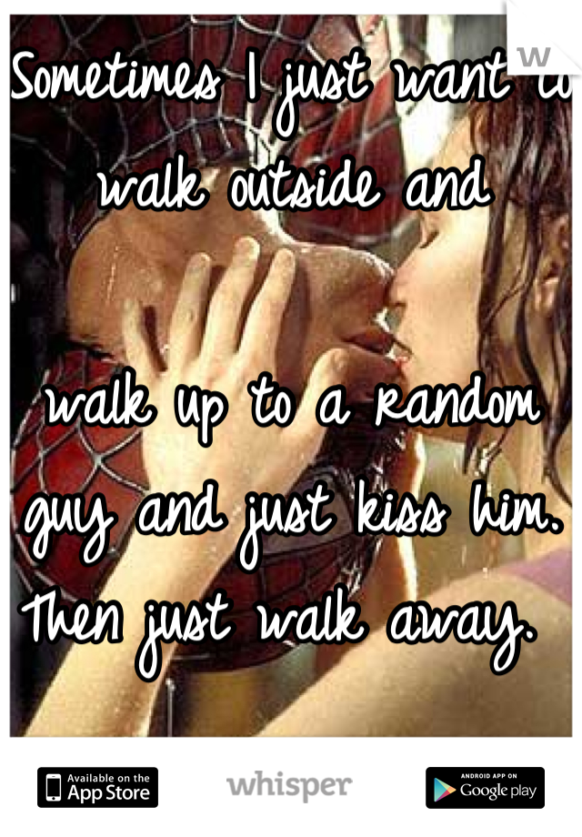 Sometimes I just want to walk outside and   walk up to a random  guy and just kiss him. Then just walk away.