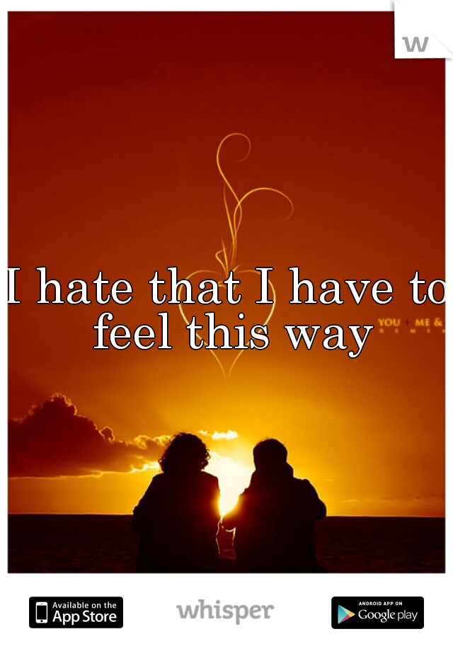 I hate that I have to feel this way
