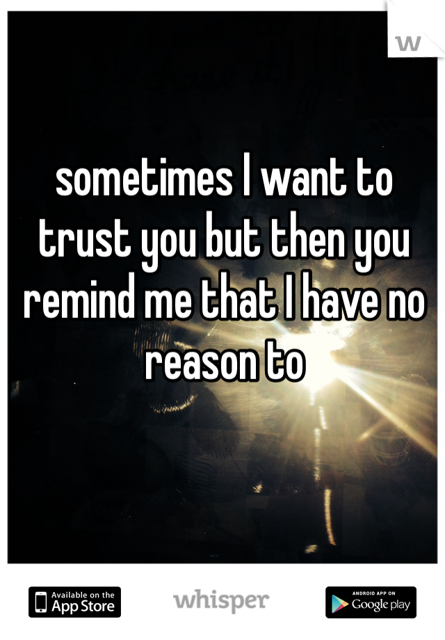 sometimes I want to trust you but then you remind me that I have no reason to